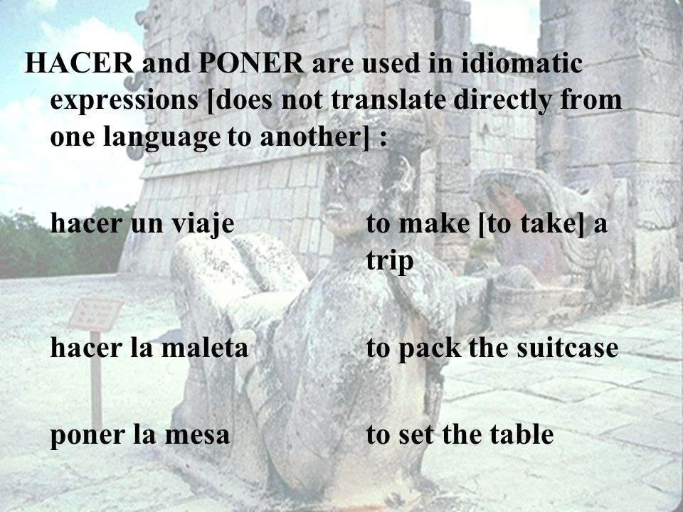 HACER and PONER are used in idiomatic expressions [does not translate directly from one language to another] :